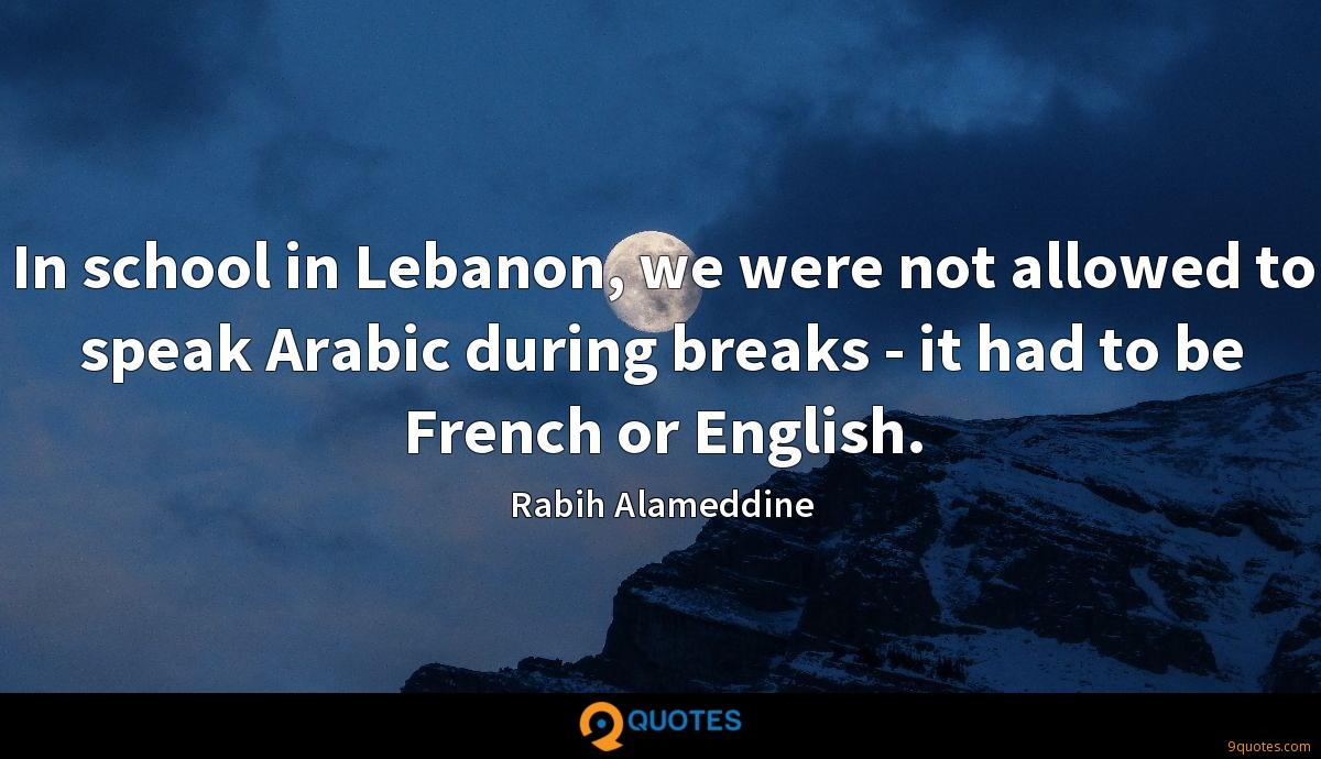 In school in Lebanon, we were not allowed to speak Arabic during breaks - it had to be French or English.
