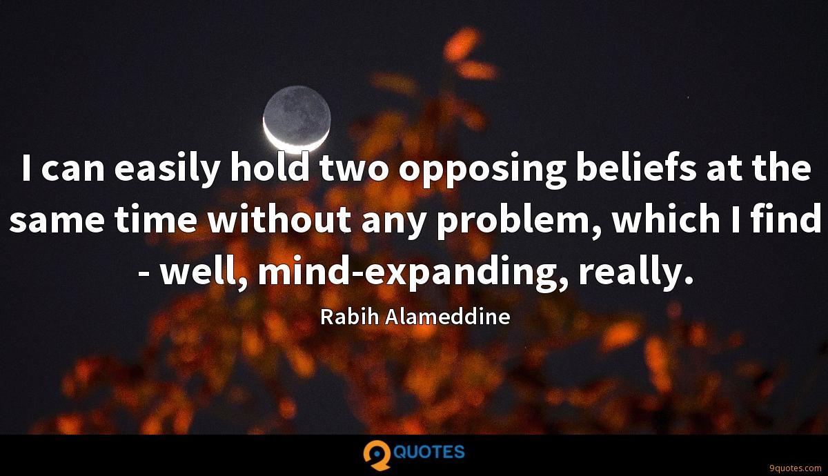 I can easily hold two opposing beliefs at the same time without any problem, which I find - well, mind-expanding, really.