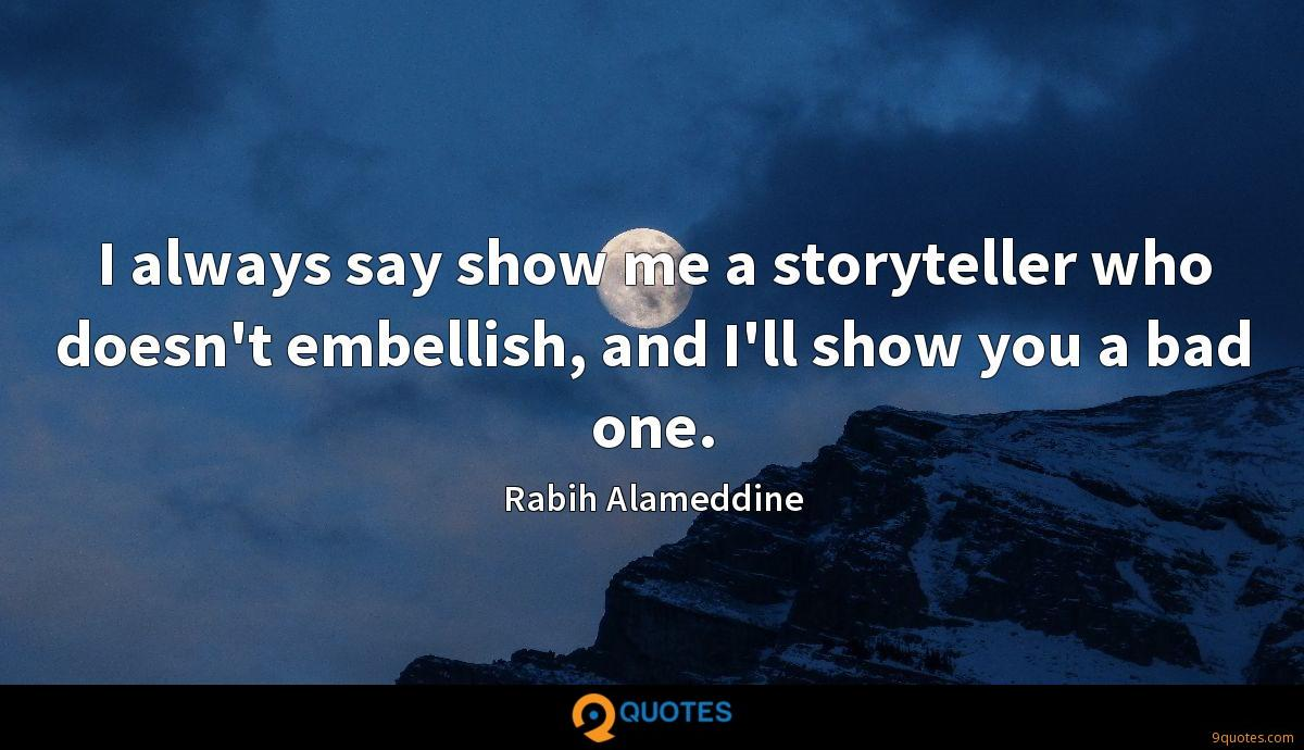 I always say show me a storyteller who doesn't embellish, and I'll show you a bad one.