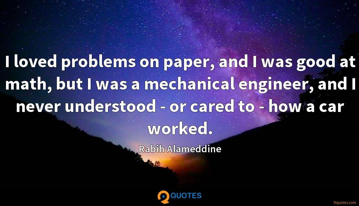 I loved problems on paper, and I was good at math, but I was a mechanical engineer, and I never understood - or cared to - how a car worked.