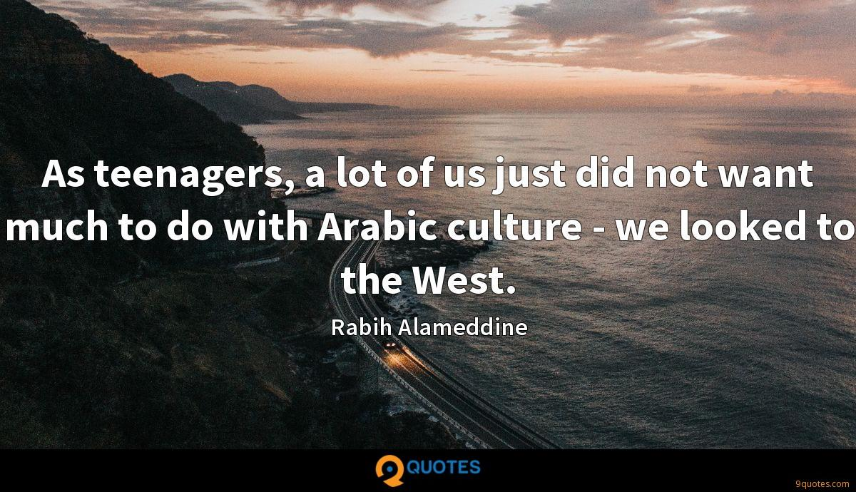 As teenagers, a lot of us just did not want much to do with Arabic culture - we looked to the West.