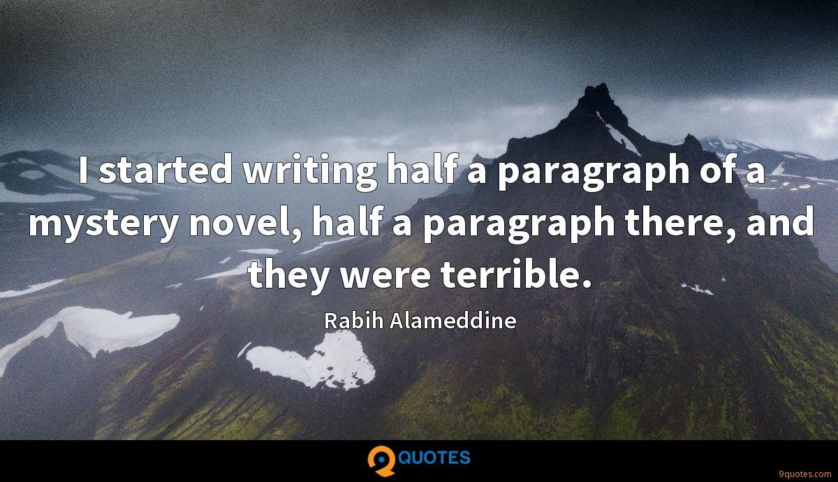I started writing half a paragraph of a mystery novel, half a paragraph there, and they were terrible.