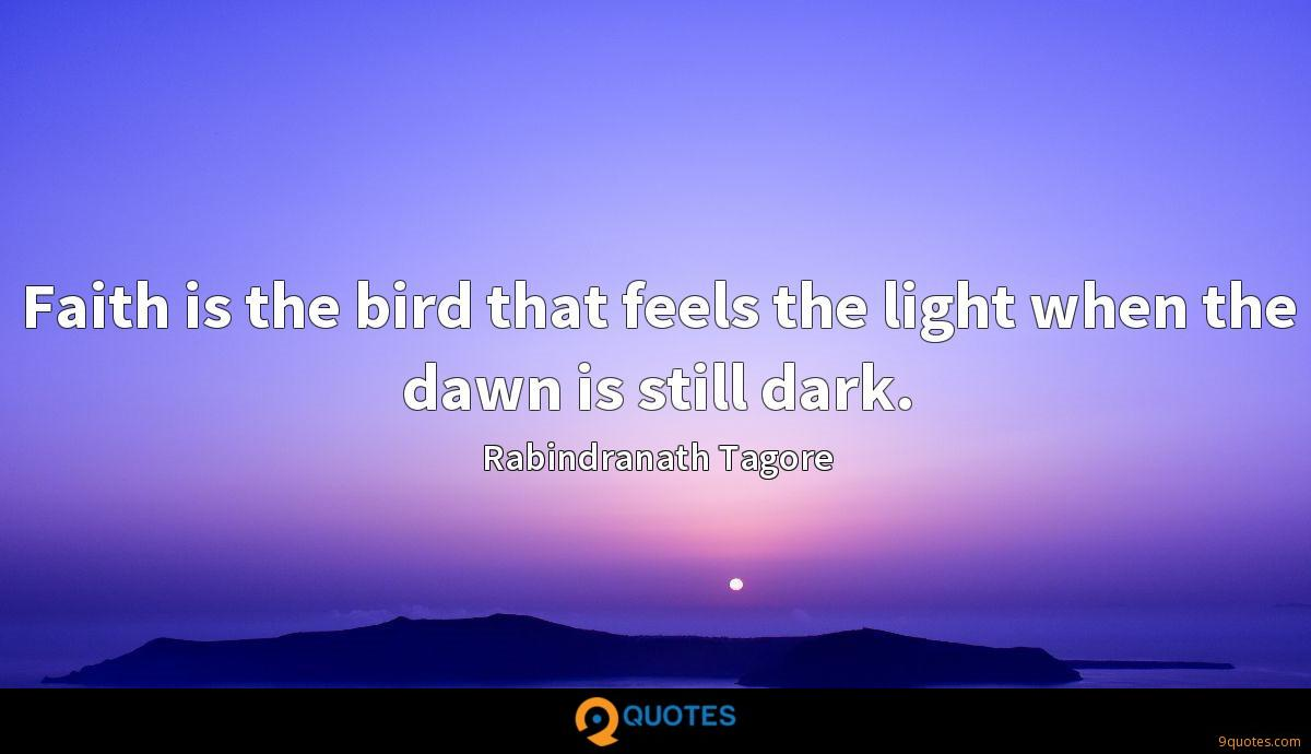Faith is the bird that feels the light when the dawn is still dark.