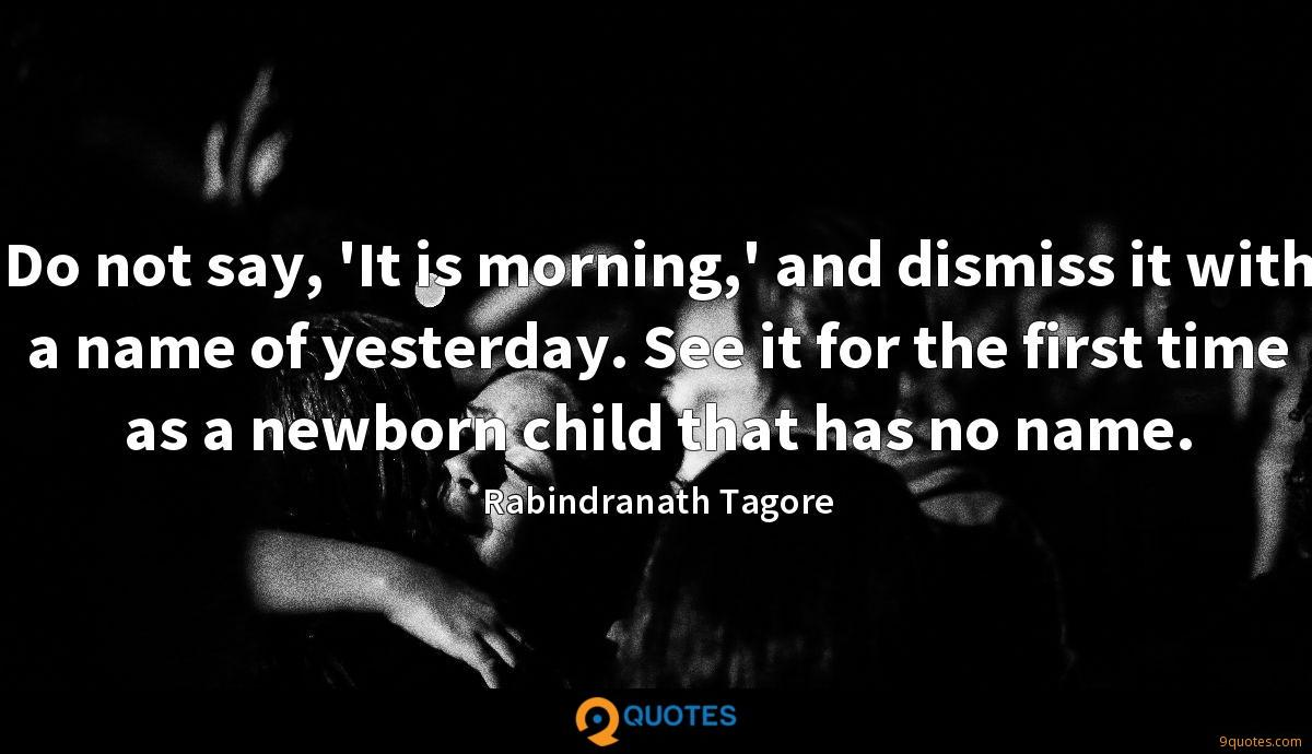 Do not say, 'It is morning,' and dismiss it with a name of yesterday. See it for the first time as a newborn child that has no name.