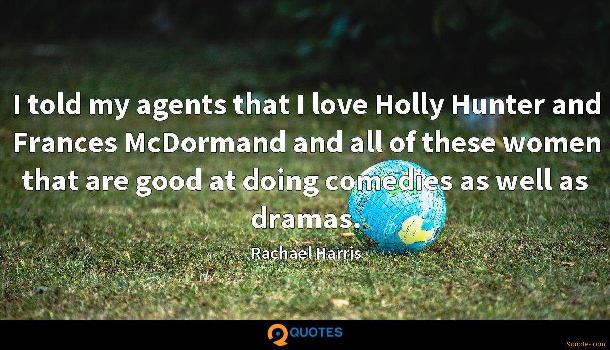 I told my agents that I love Holly Hunter and Frances McDormand and all of these women that are good at doing comedies as well as dramas.