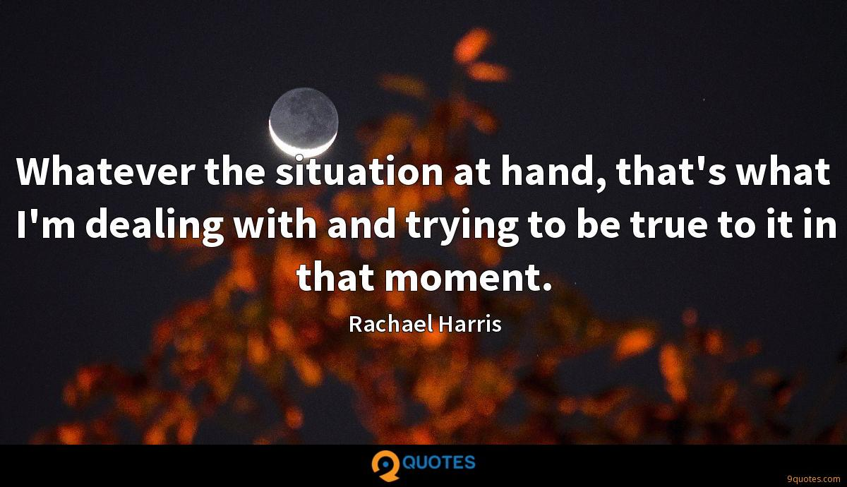 Whatever the situation at hand, that's what I'm dealing with and trying to be true to it in that moment.