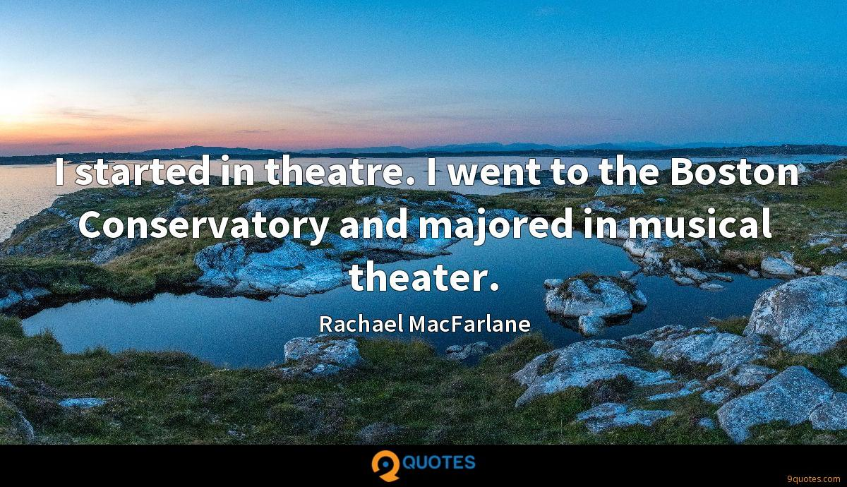 I started in theatre. I went to the Boston Conservatory and majored in musical theater.