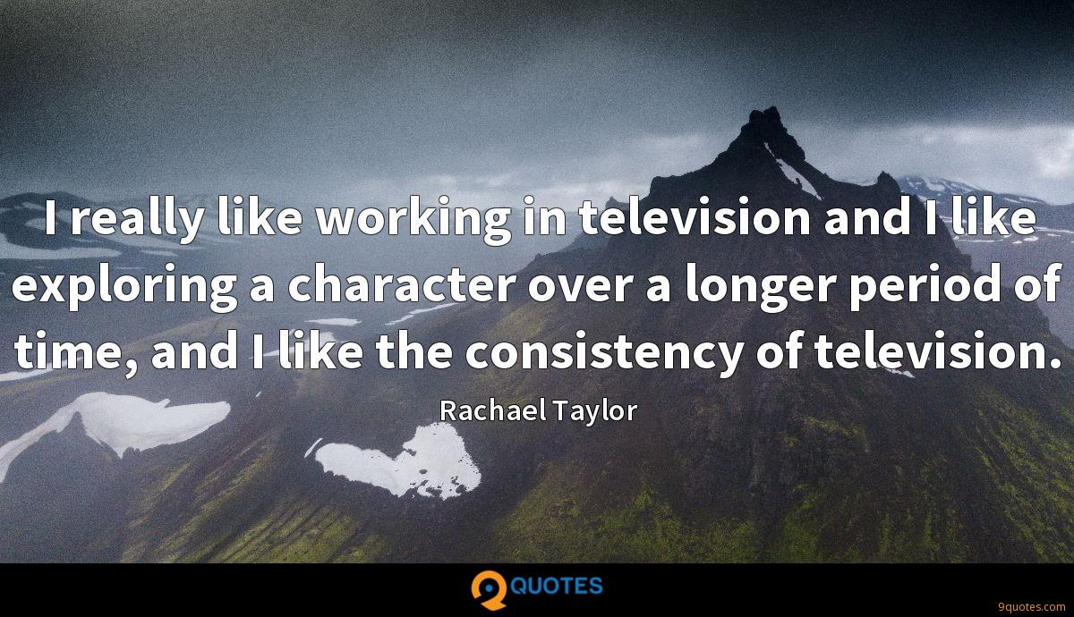 I really like working in television and I like exploring a character over a longer period of time, and I like the consistency of television.