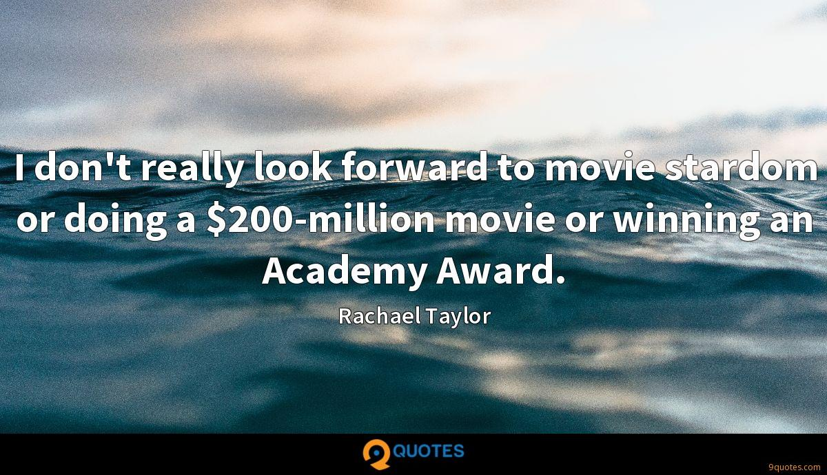 I don't really look forward to movie stardom or doing a $200-million movie or winning an Academy Award.