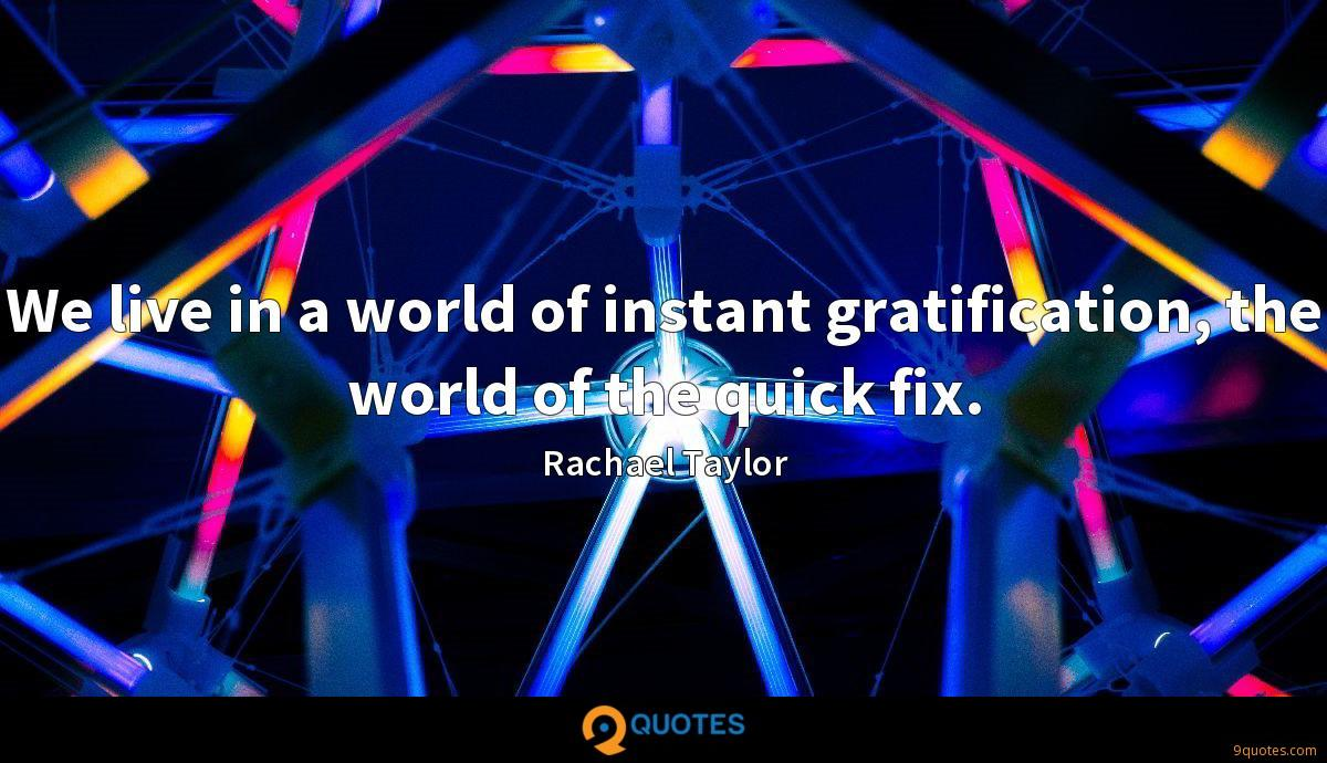 We live in a world of instant gratification, the world of the quick fix.