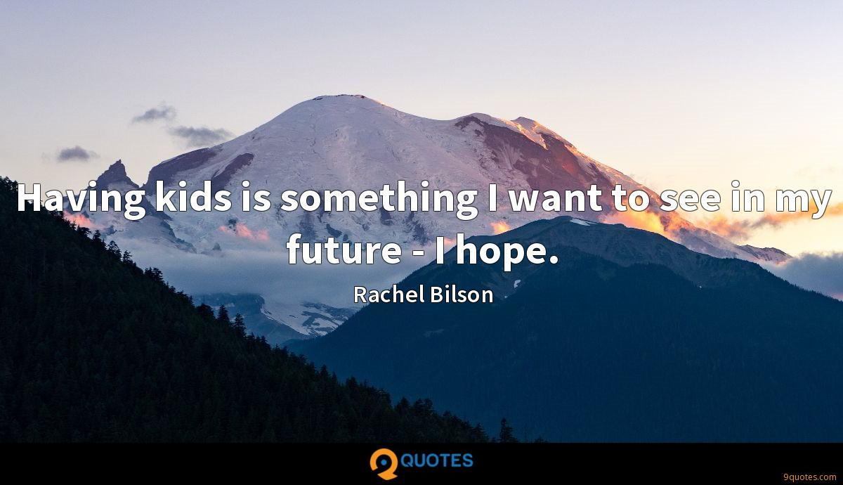 Having kids is something I want to see in my future - I hope.