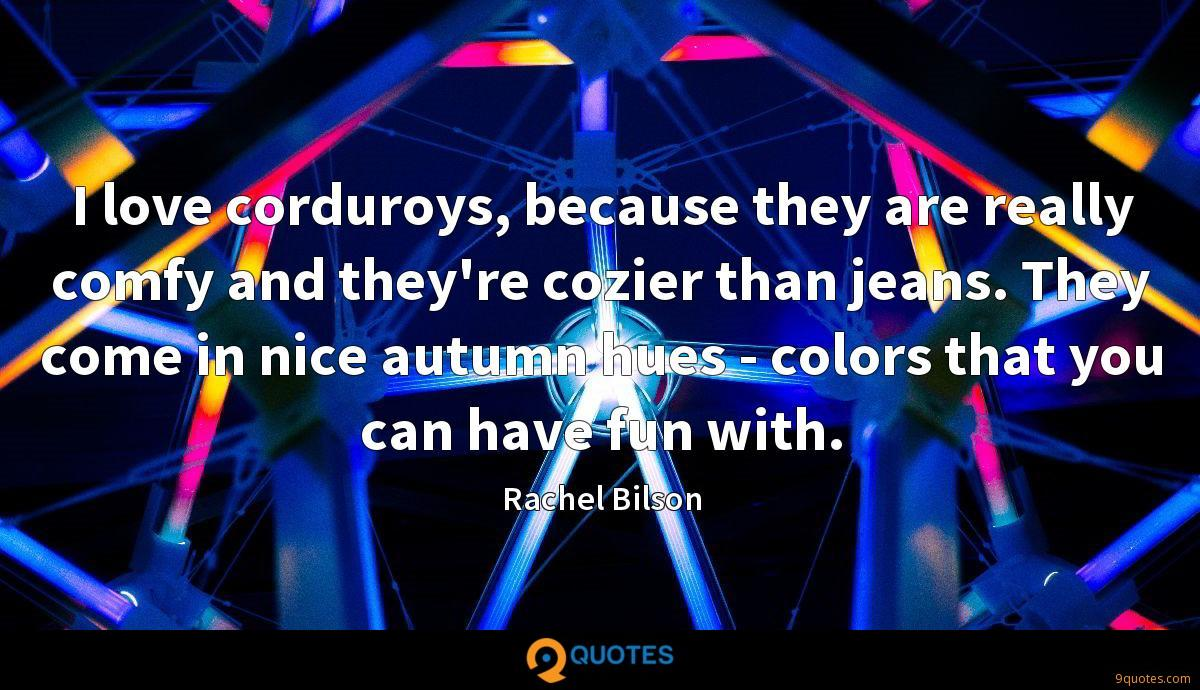I love corduroys, because they are really comfy and they're cozier than jeans. They come in nice autumn hues - colors that you can have fun with.