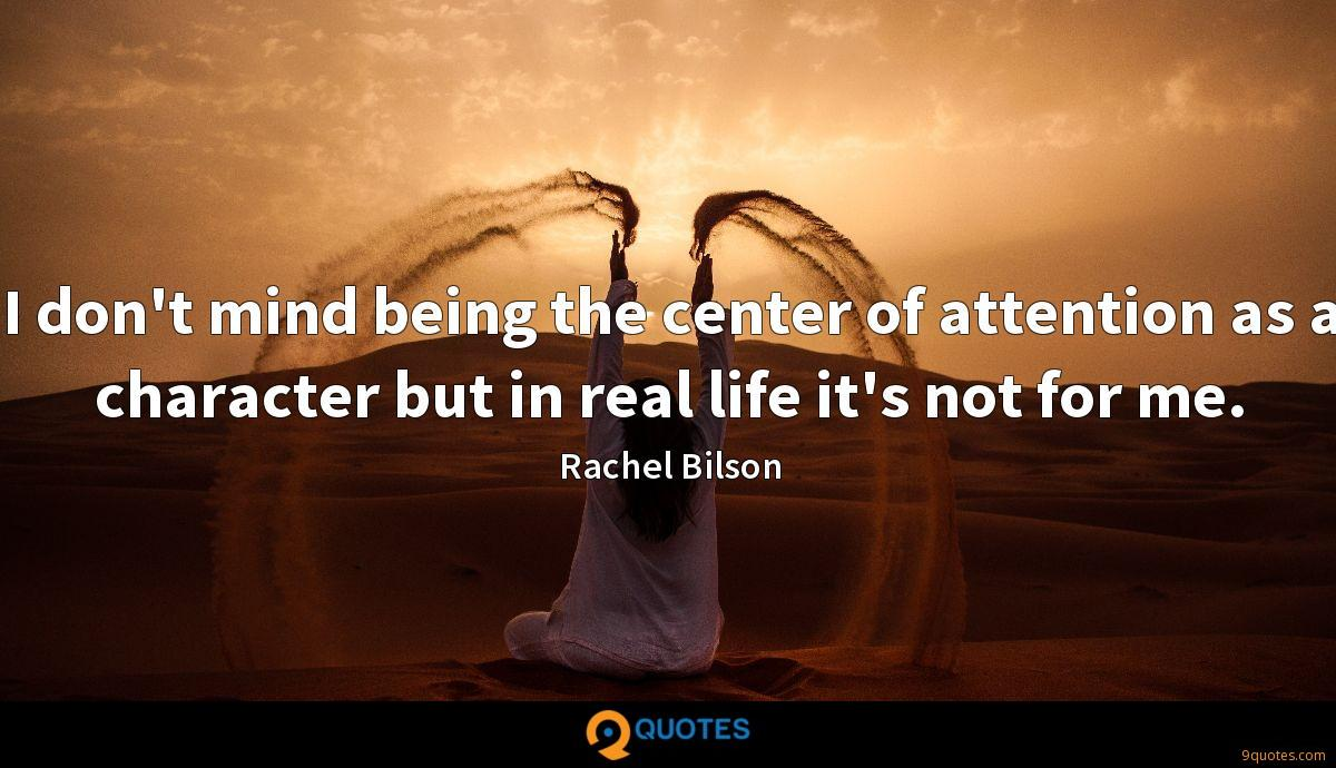 I don't mind being the center of attention as a character but in real life it's not for me.
