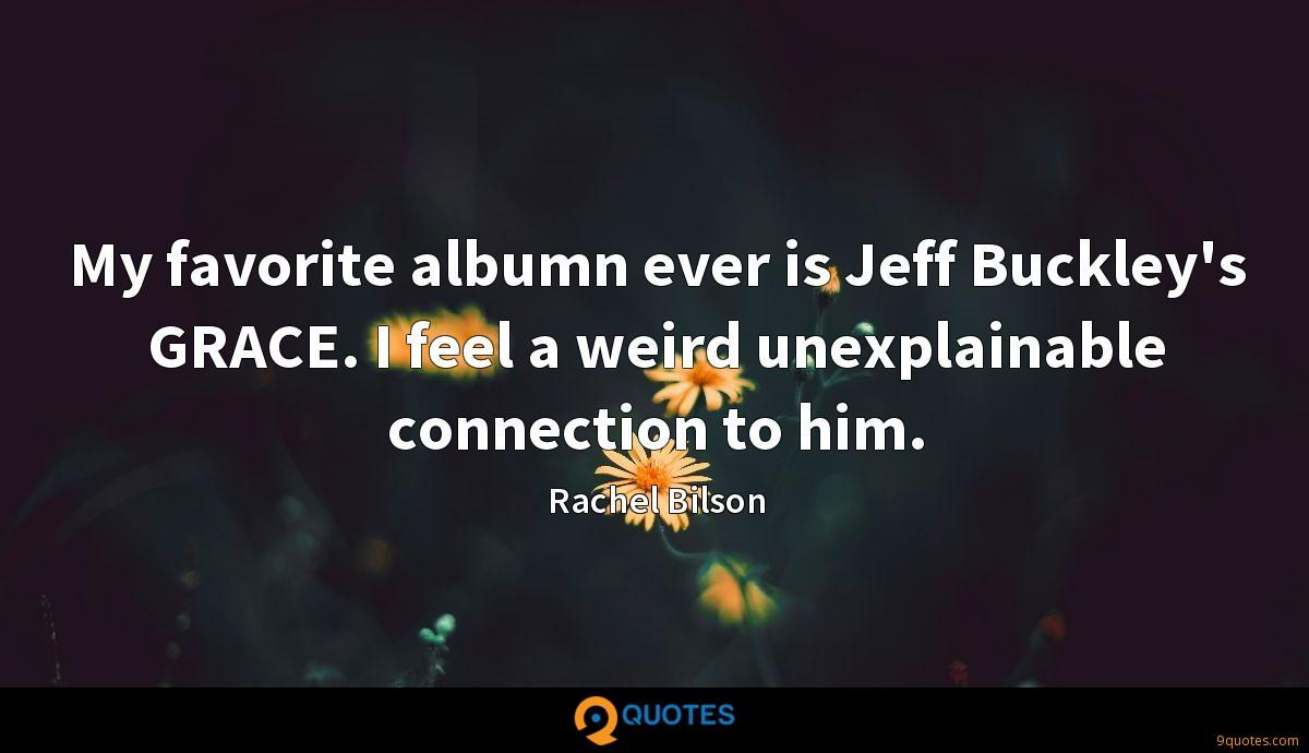 My favorite albumn ever is Jeff Buckley's GRACE. I feel a weird unexplainable connection to him.