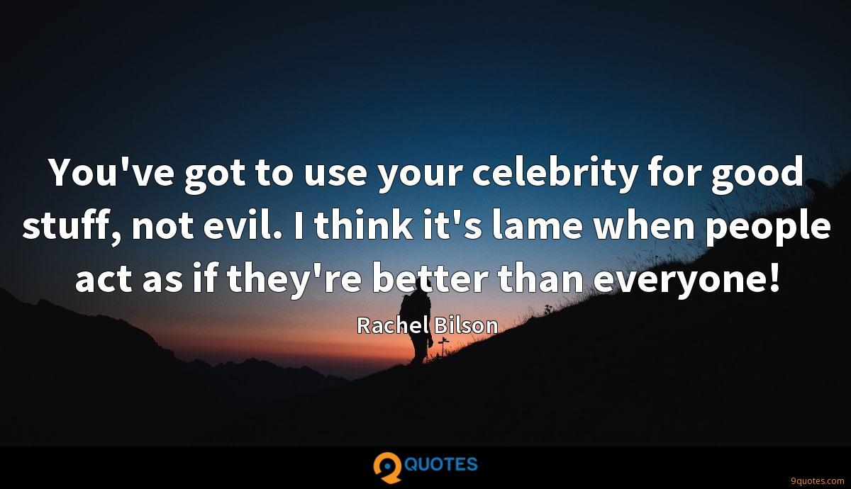 You've got to use your celebrity for good stuff, not evil. I think it's lame when people act as if they're better than everyone!