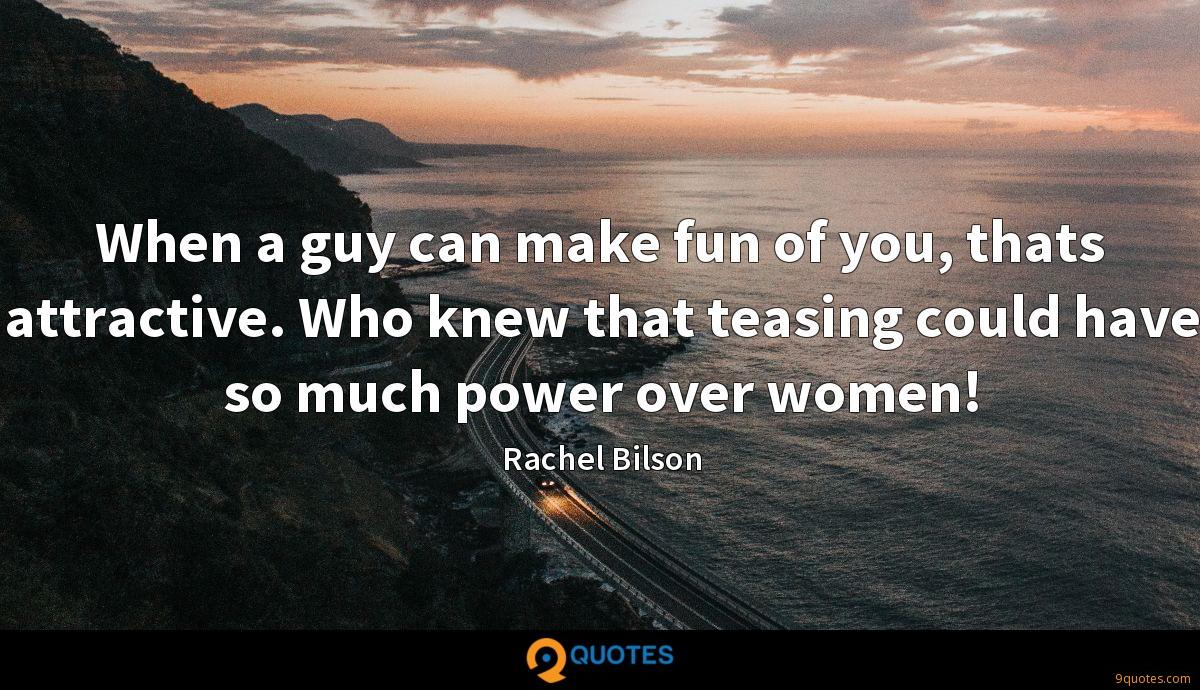 When a guy can make fun of you, thats attractive. Who knew that teasing could have so much power over women!