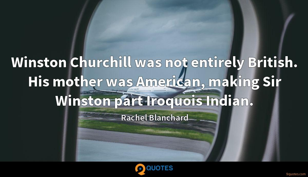 Winston Churchill was not entirely British. His mother was American, making Sir Winston part Iroquois Indian.
