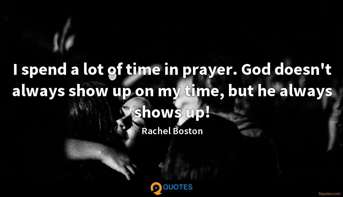 I spend a lot of time in prayer. God doesn't always show up on my time, but he always shows up!