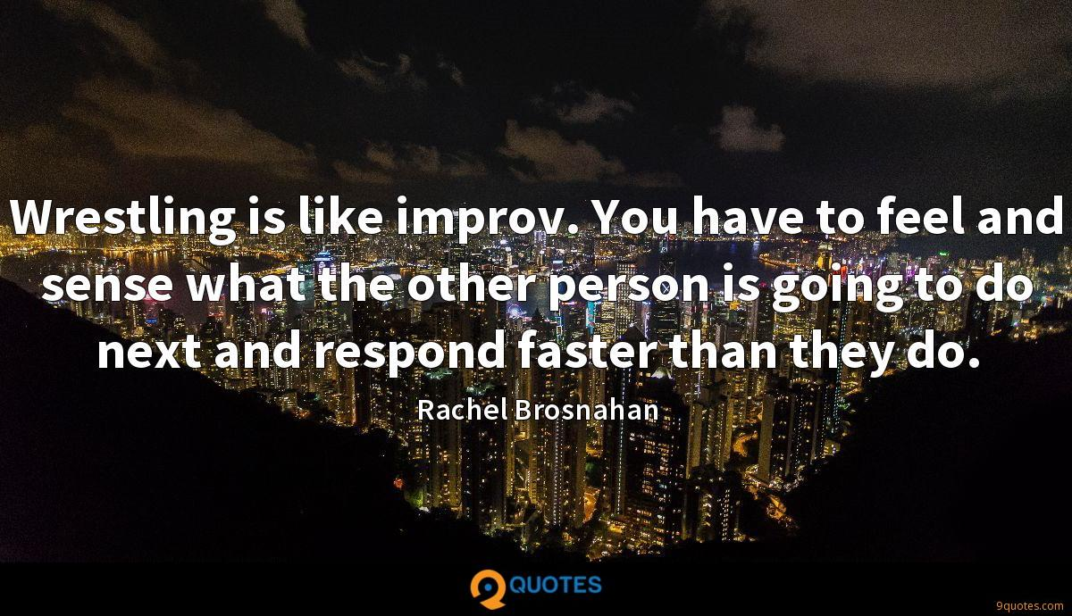 Wrestling is like improv. You have to feel and sense what the other person is going to do next and respond faster than they do.