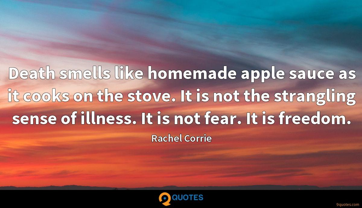 Death smells like homemade apple sauce as it cooks on the stove. It is not the strangling sense of illness. It is not fear. It is freedom.