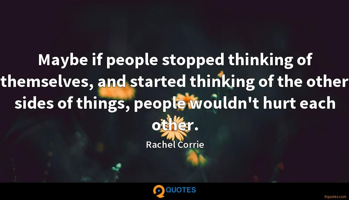 Maybe if people stopped thinking of themselves, and started thinking of the other sides of things, people wouldn't hurt each other.