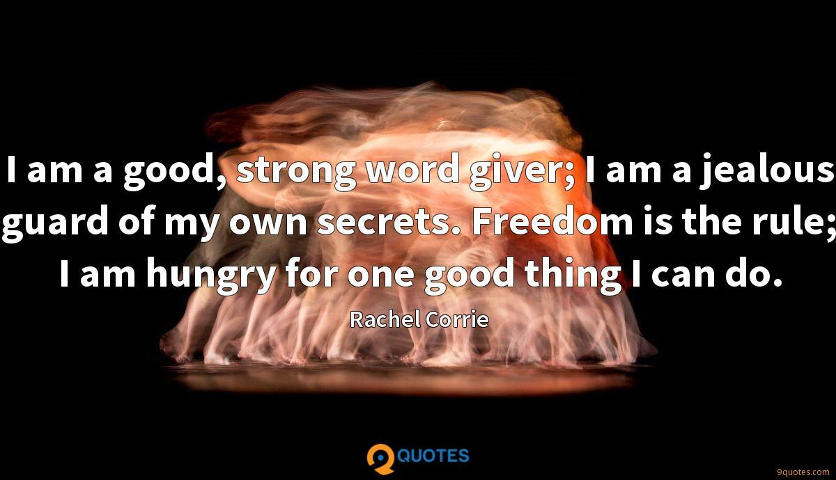 I am a good, strong word giver; I am a jealous guard of my own secrets. Freedom is the rule; I am hungry for one good thing I can do.