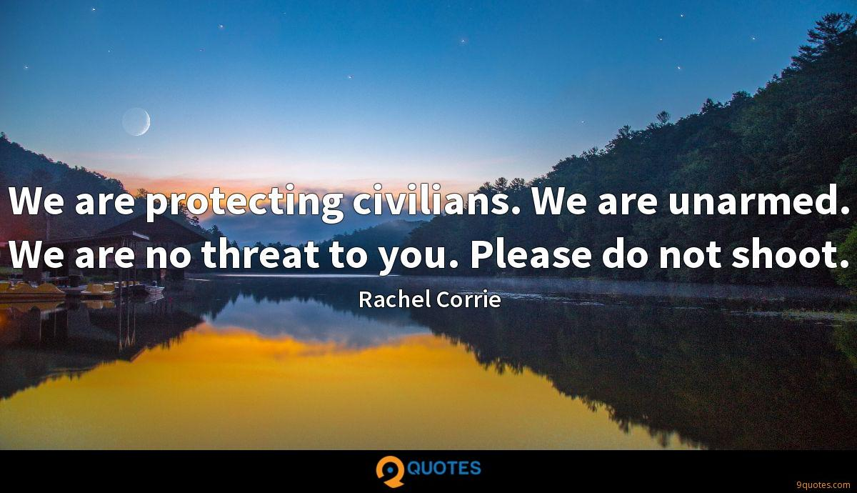 We are protecting civilians. We are unarmed. We are no threat to you. Please do not shoot.