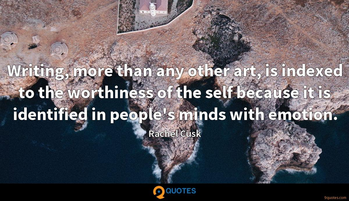 Writing, more than any other art, is indexed to the worthiness of the self because it is identified in people's minds with emotion.