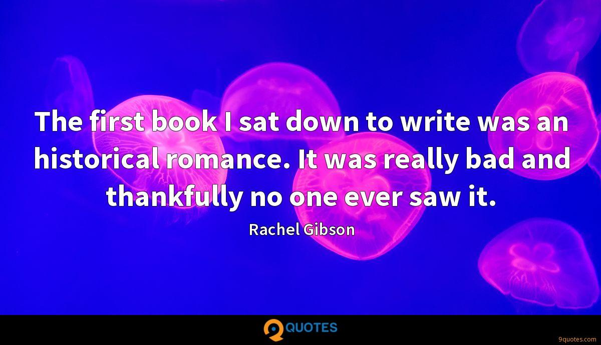 The first book I sat down to write was an historical romance. It was really bad and thankfully no one ever saw it.