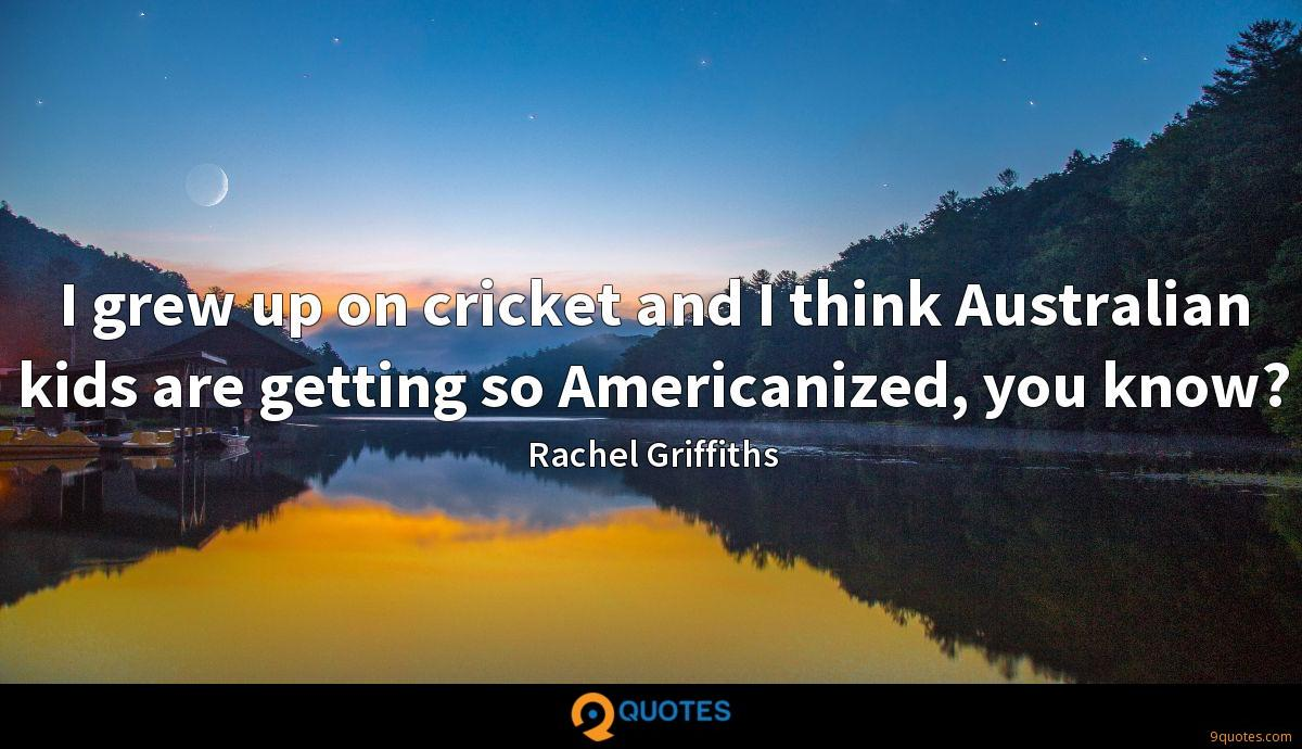 I grew up on cricket and I think Australian kids are getting so Americanized, you know?