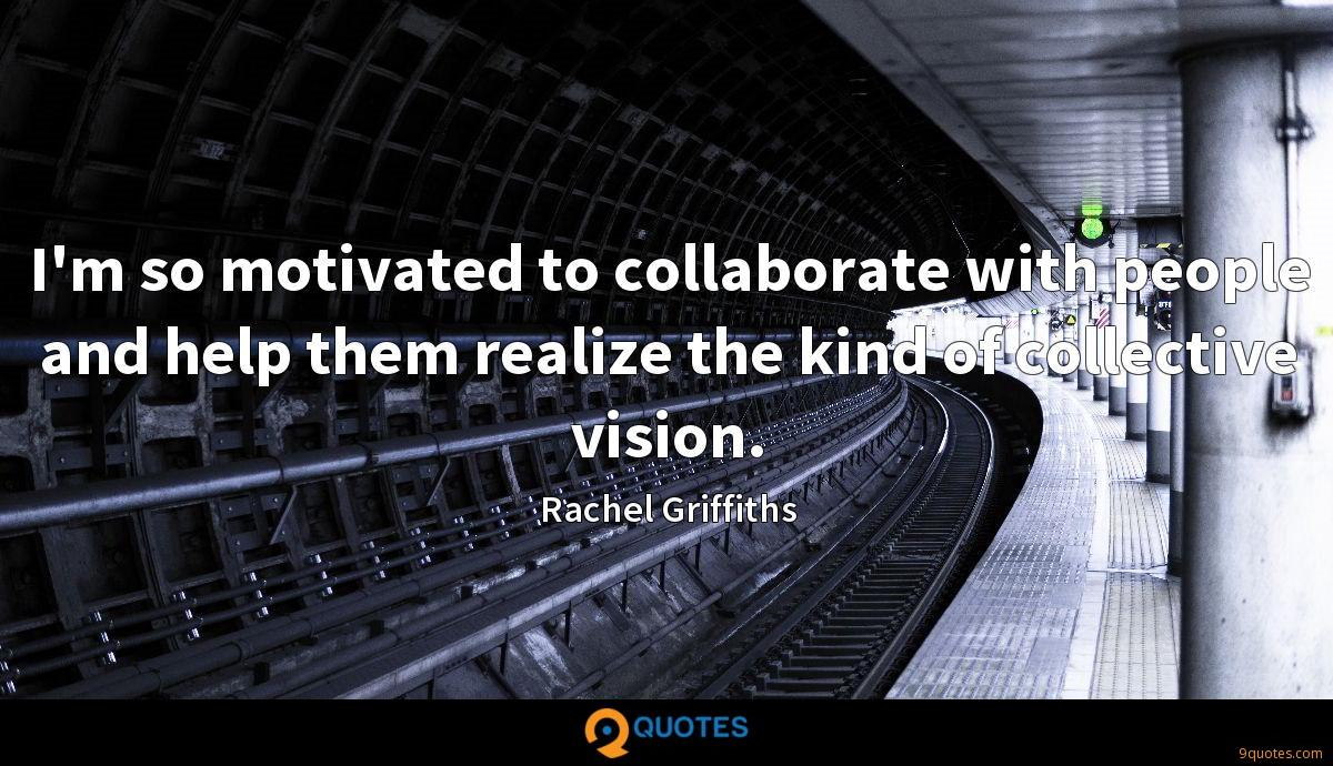 I'm so motivated to collaborate with people and help them realize the kind of collective vision.