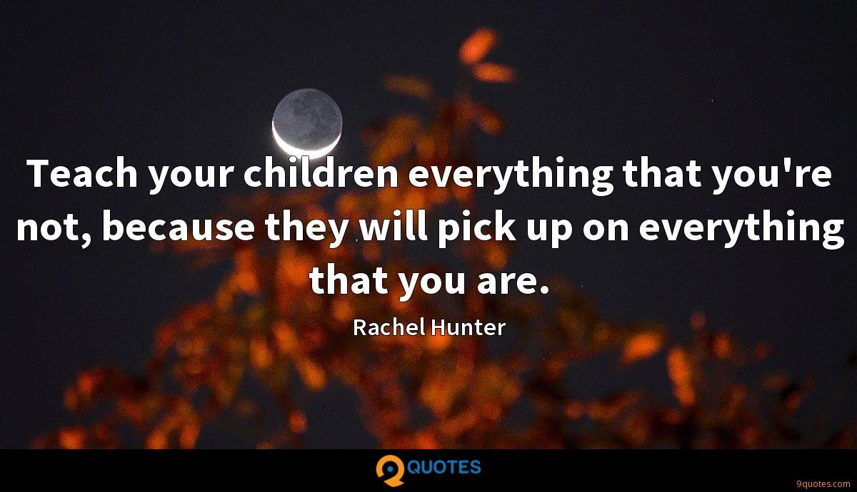 Teach your children everything that you're not, because they will pick up on everything that you are.