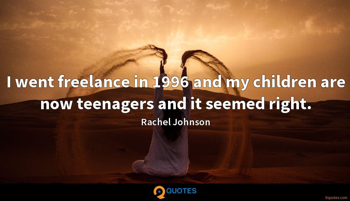 I went freelance in 1996 and my children are now teenagers and it seemed right.
