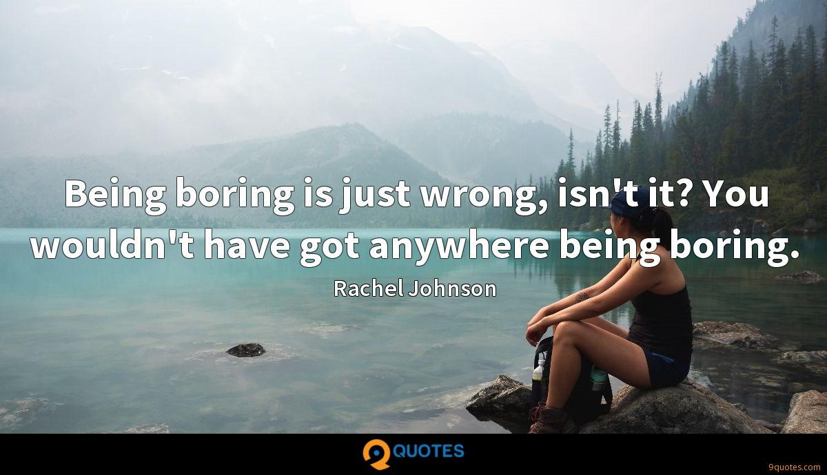 Being boring is just wrong, isn't it? You wouldn't have got anywhere being boring.