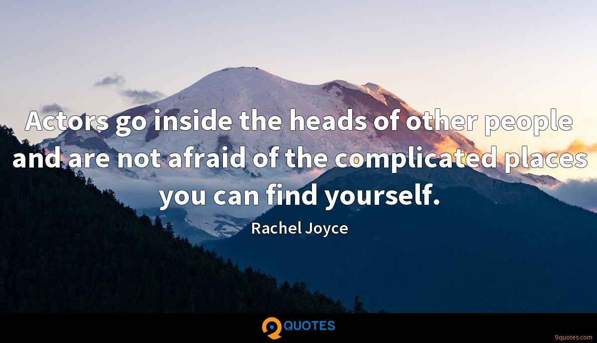 Actors go inside the heads of other people and are not afraid of the complicated places you can find yourself.