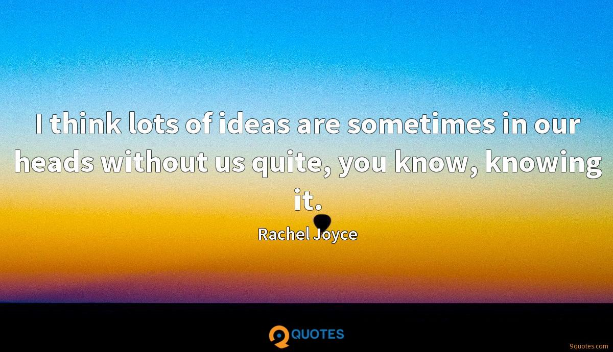 I think lots of ideas are sometimes in our heads without us quite, you know, knowing it.