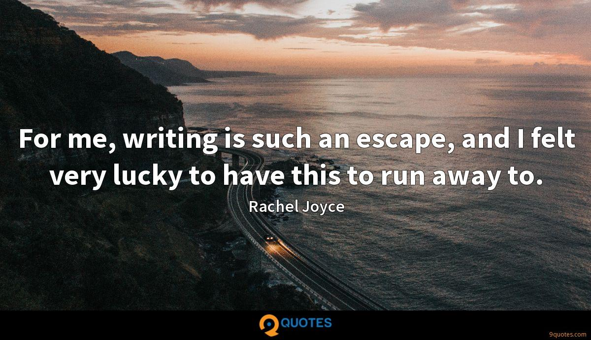 For me, writing is such an escape, and I felt very lucky to have this to run away to.