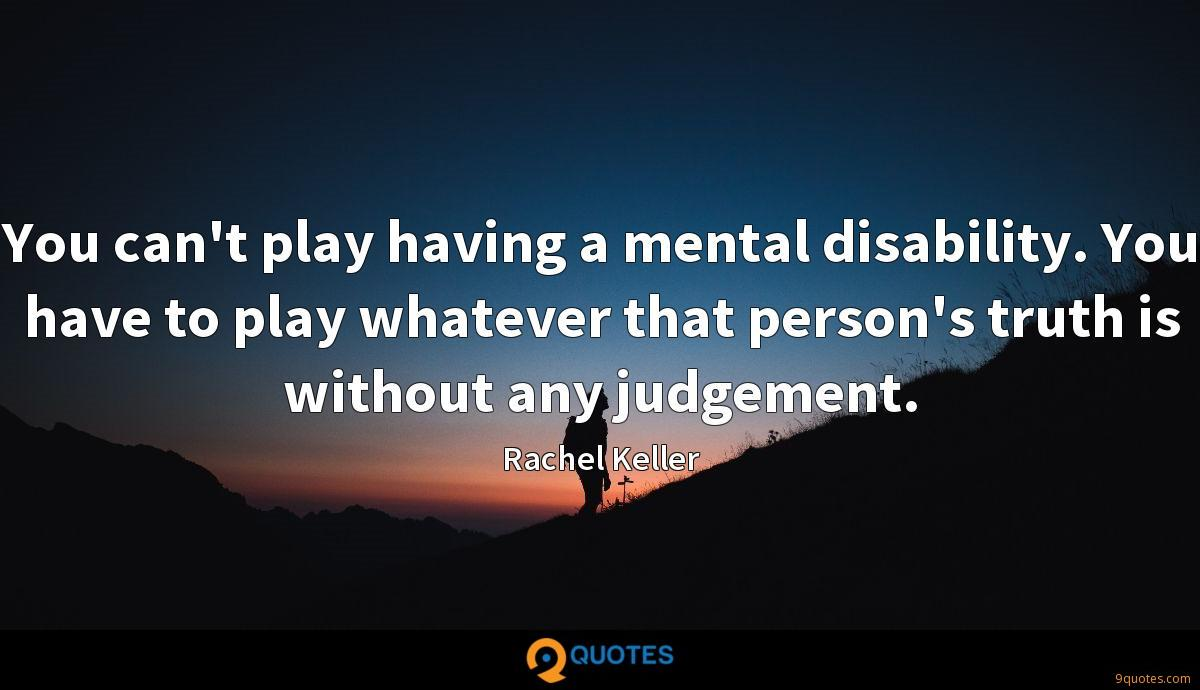 You can't play having a mental disability. You have to play whatever that person's truth is without any judgement.