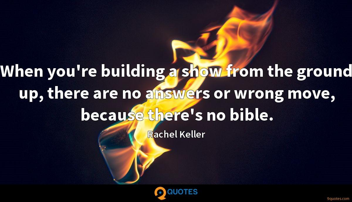 When you're building a show from the ground up, there are no answers or wrong move, because there's no bible.