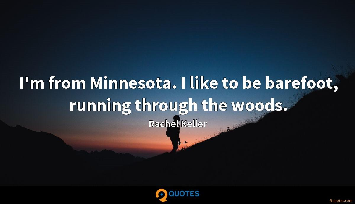 I'm from Minnesota. I like to be barefoot, running through the woods.