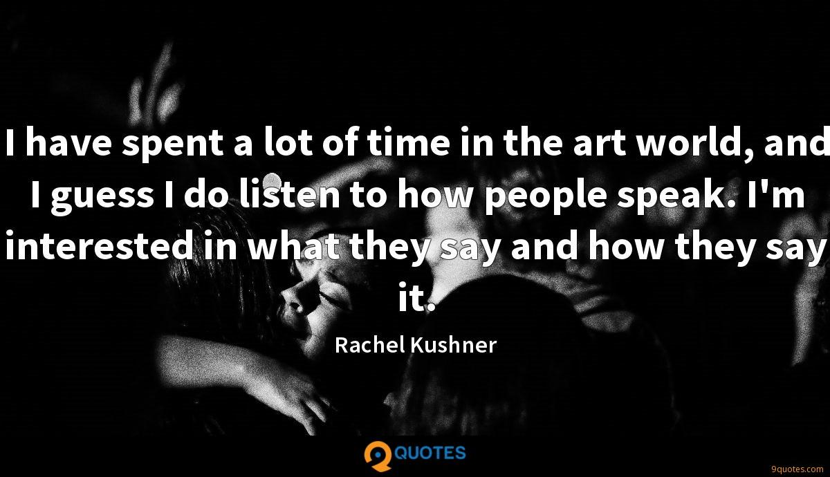 I have spent a lot of time in the art world, and I guess I do listen to how people speak. I'm interested in what they say and how they say it.