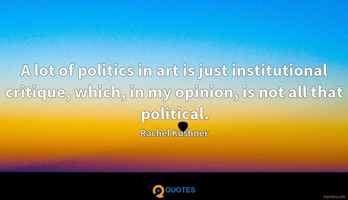 A lot of politics in art is just institutional critique, which, in my opinion, is not all that political.