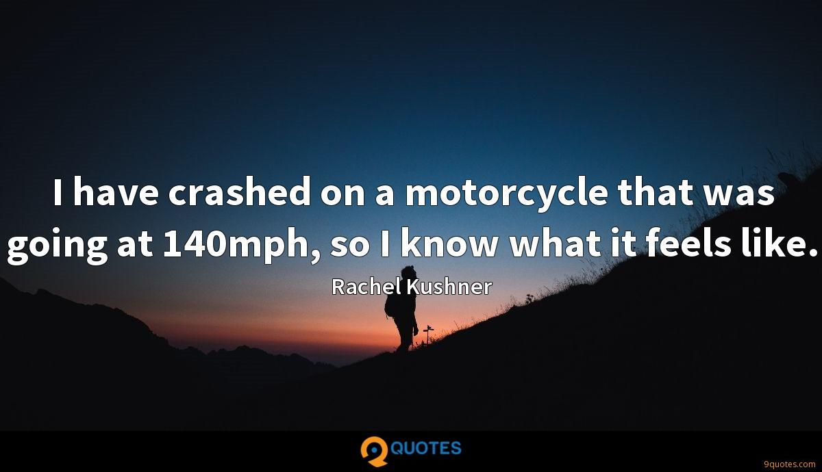I have crashed on a motorcycle that was going at 140mph, so I know what it feels like.