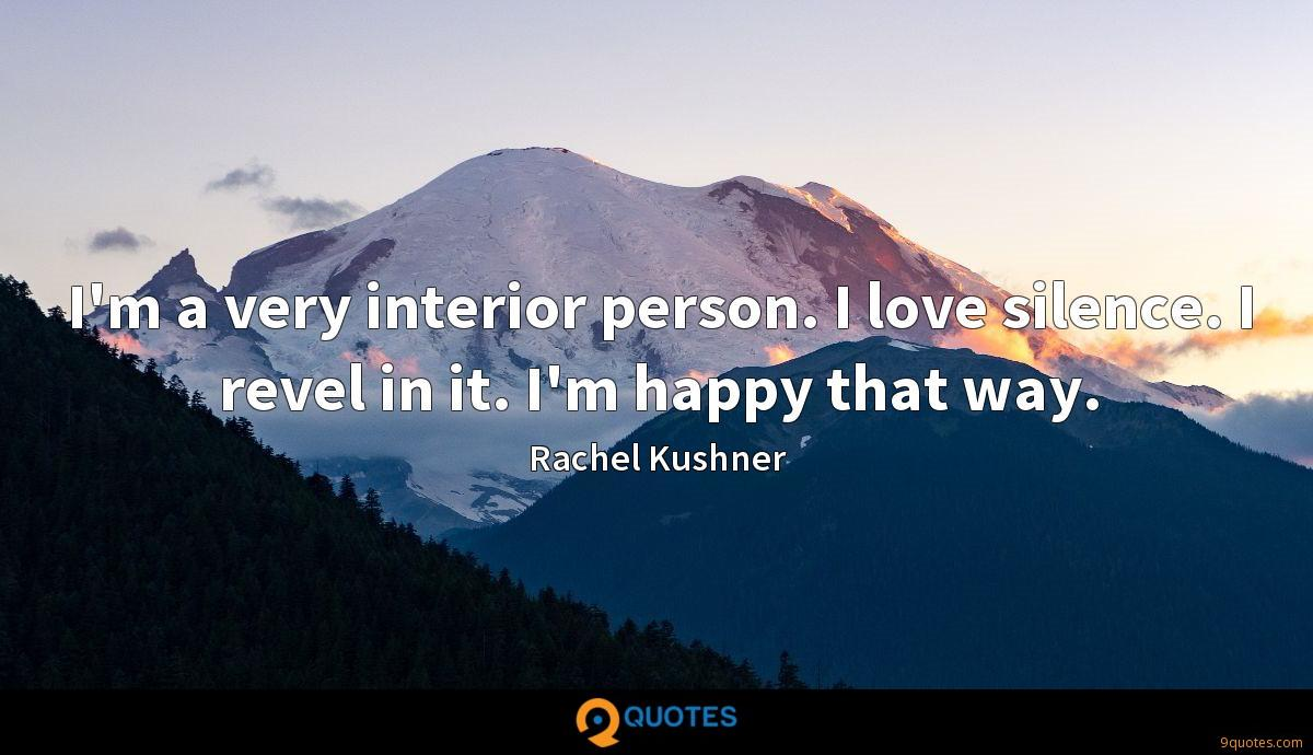 I'm a very interior person. I love silence. I revel in it. I'm happy that way.