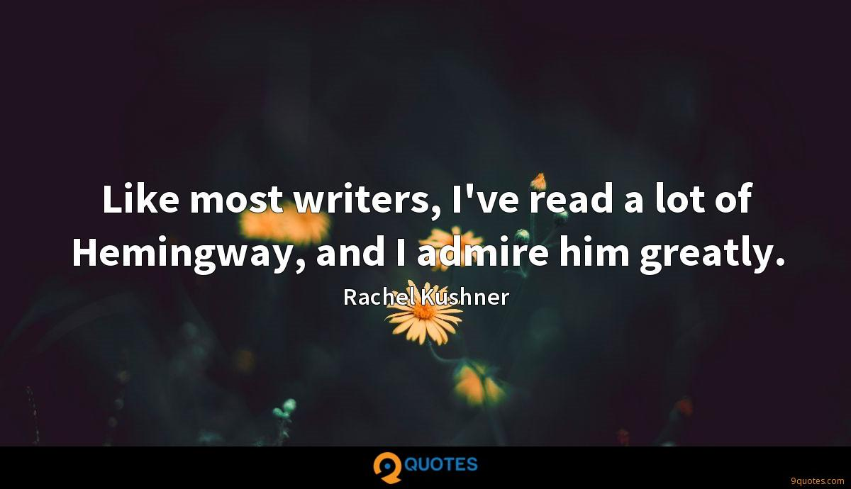 Like most writers, I've read a lot of Hemingway, and I admire him greatly.