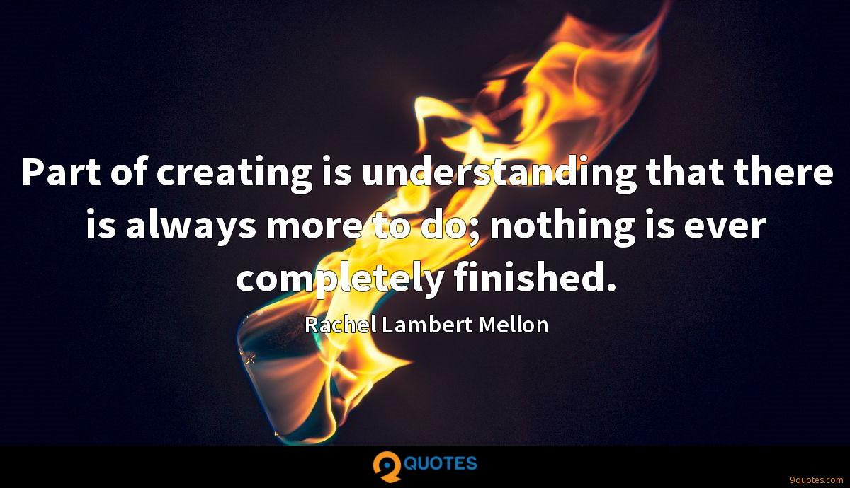 Part of creating is understanding that there is always more to do; nothing is ever completely finished.