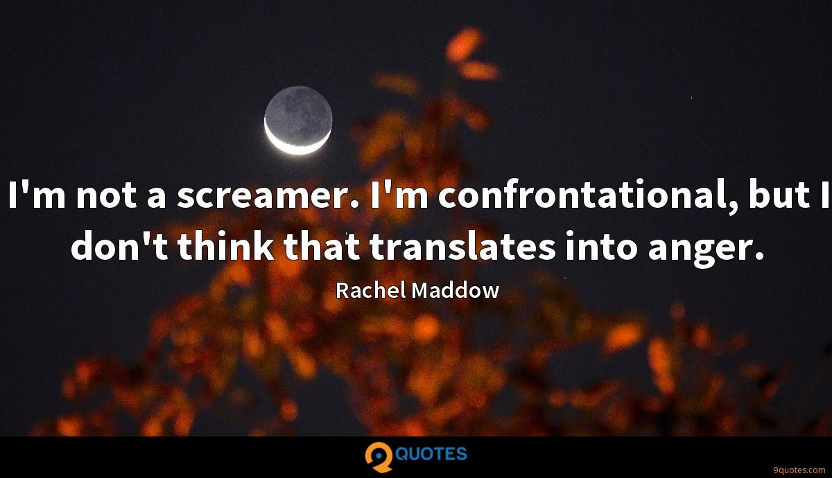 I'm not a screamer. I'm confrontational, but I don't think that translates into anger.