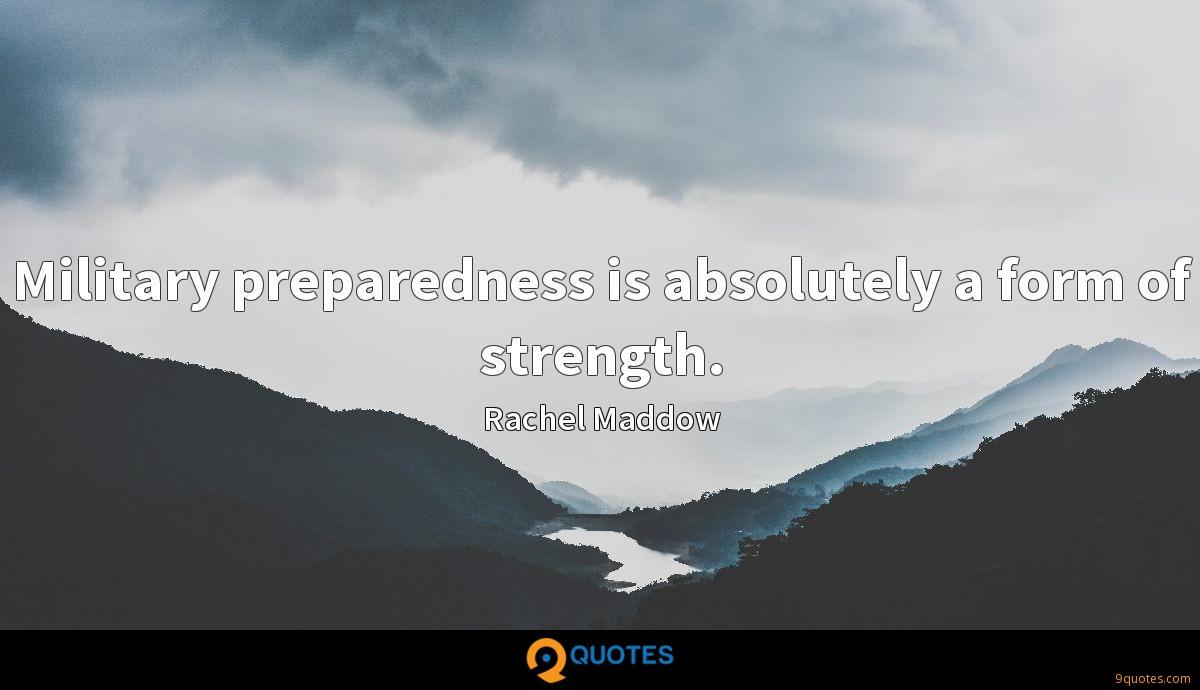 Military preparedness is absolutely a form of strength.