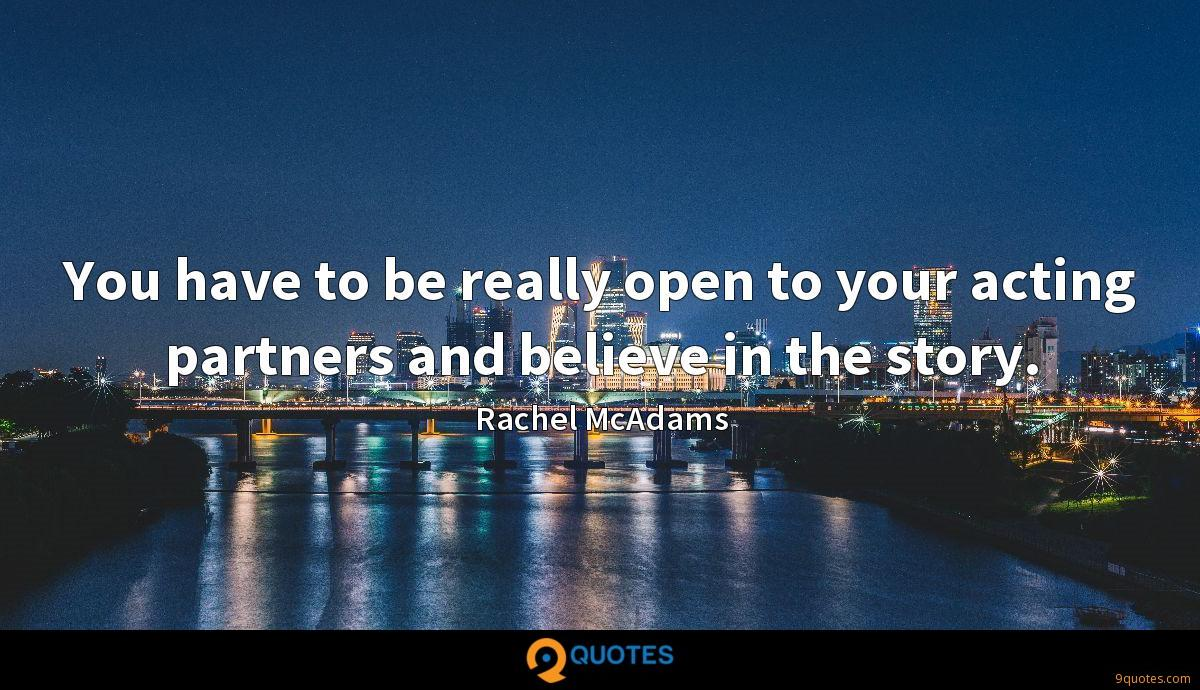 You have to be really open to your acting partners and believe in the story.