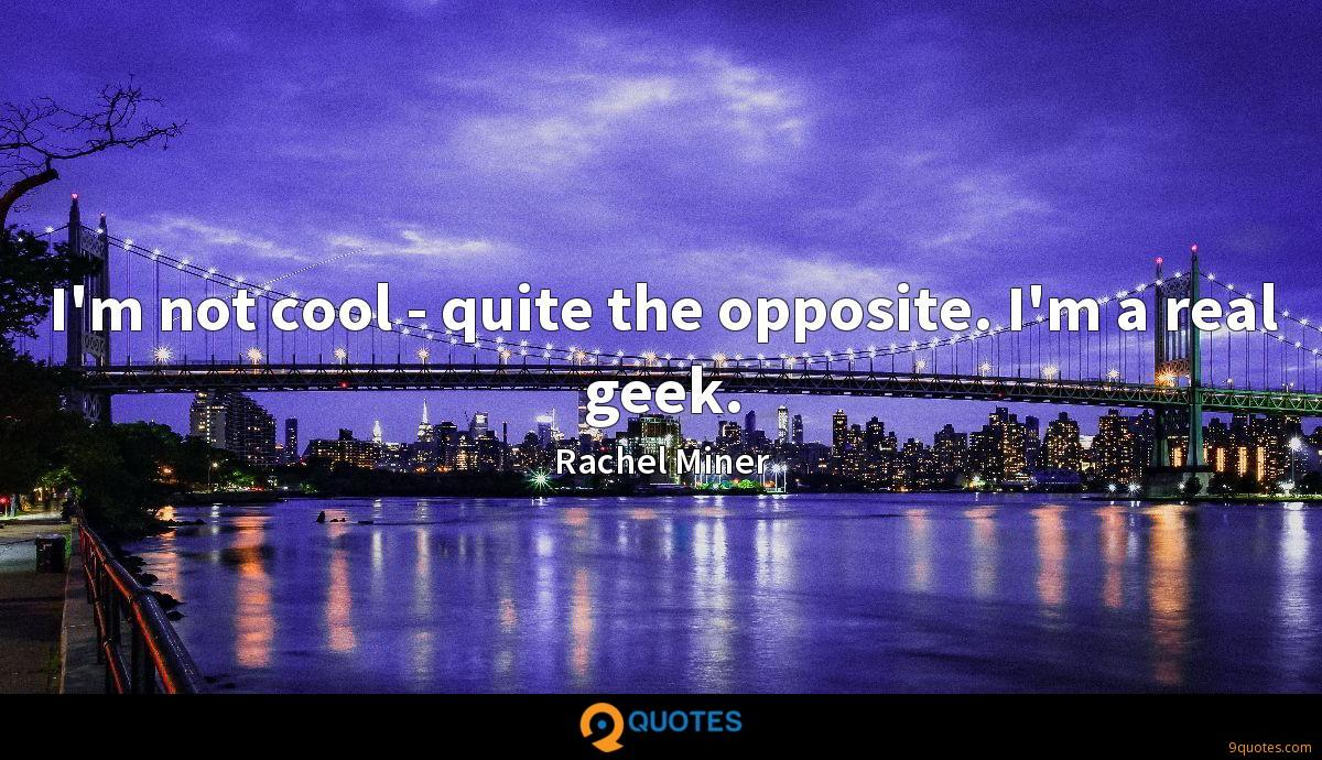 I'm not cool - quite the opposite. I'm a real geek.